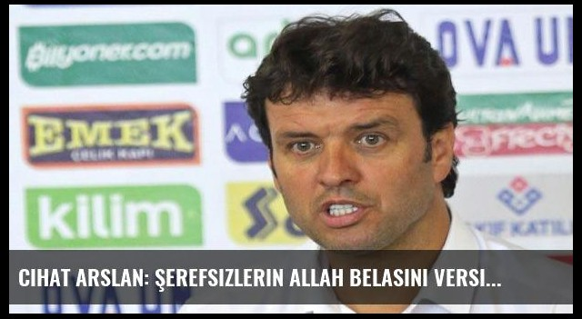 Cihat Arslan: Şerefsizlerin Allah belasını versin!