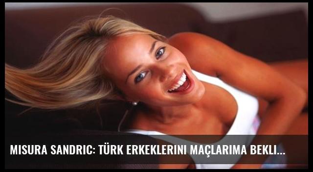 Misura Sandric: Türk erkeklerini maçlarıma bekliyorum