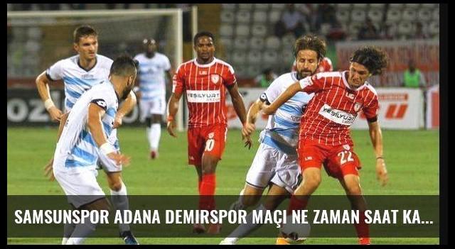 Samsunspor Adana Demirspor maçı ne zaman saat kaçta?