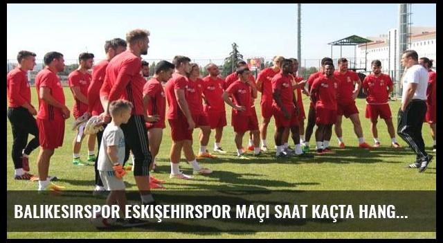 Balıkesirspor Eskişehirspor maçı saat kaçta hangi kanalda?