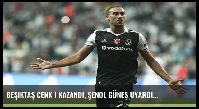 Beşiktaş Cenk'i kazandı, Şenol Güneş uyardı