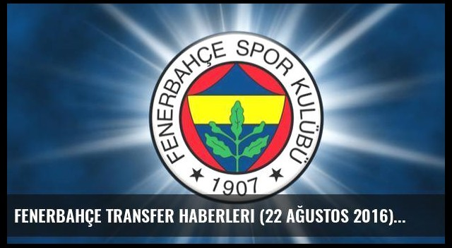 Fenerbahçe transfer haberleri (22 Ağustos 2016)