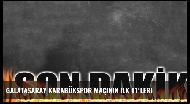 Galatasaray Karabükspor maçının ilk 11'leri