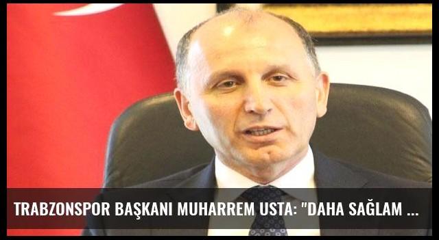 Trabzonspor Başkanı Muharrem Usta: 'Daha sağlam bir kulüp oluyoruz'