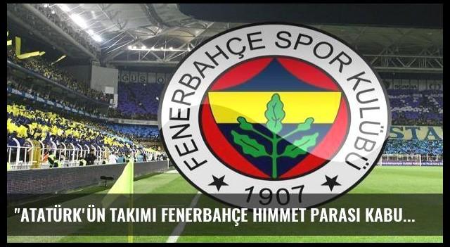 'Atatürk'ün takımı Fenerbahçe himmet parası kabul etmez'