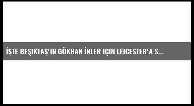 İşte Beşiktaş'ın Gökhan İnler için Leicester'a sunduğu teklif!