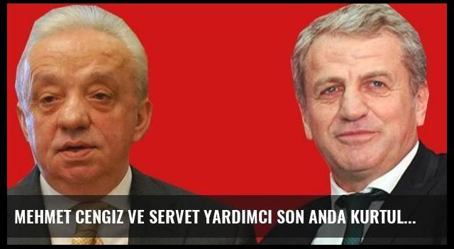 Mehmet Cengiz ve Servet Yardımcı son anda kurtulmuş!