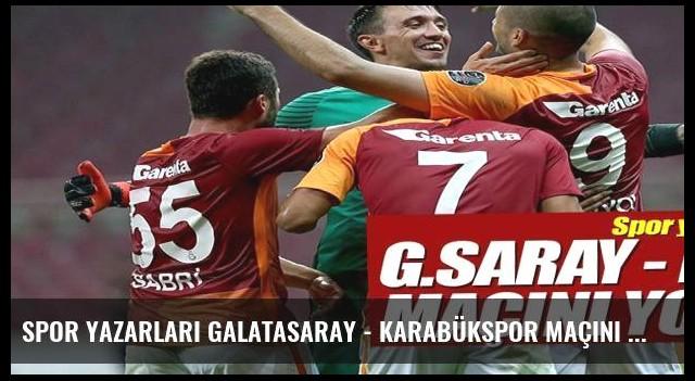 Spor yazarları Galatasaray - Karabükspor maçını yorumladı