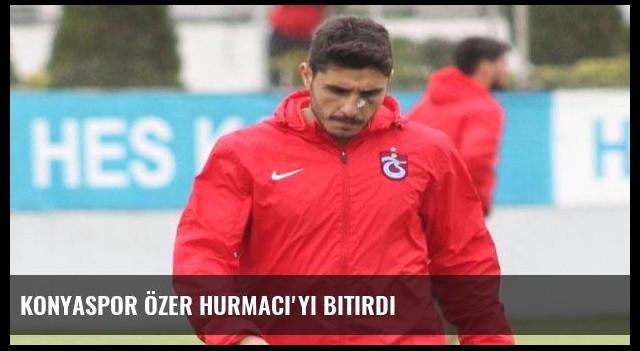 Konyaspor Özer Hurmacı'yı bitirdi