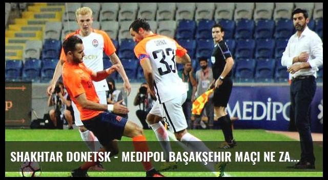 Shakhtar Donetsk - Medipol Başakşehir maçı ne zaman saat kaçta hangi kanalda?