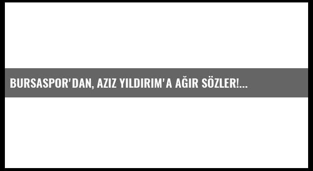 Bursaspor'dan, Aziz Yıldırım'a ağır sözler!