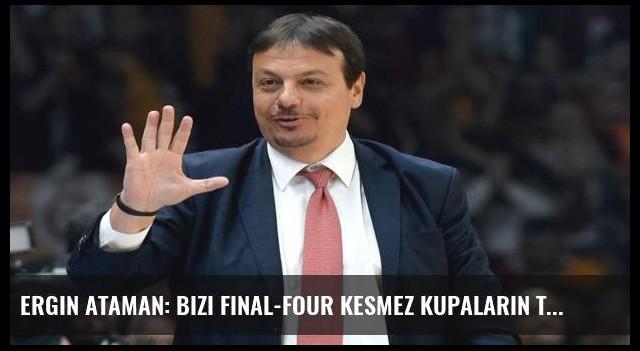 Ergin Ataman: Bizi Final-Four kesmez kupaların takımıyız