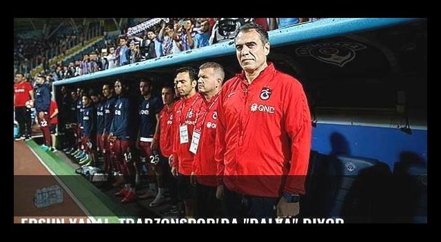 Ersun Yanal, Trabzonspor'da 'dalya' diyor