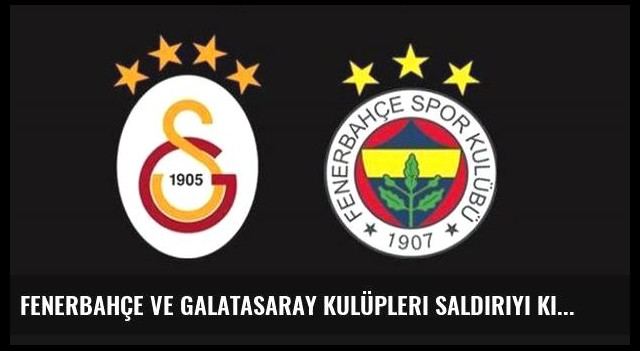 Fenerbahçe ve Galatasaray kulüpleri saldırıyı kınadı