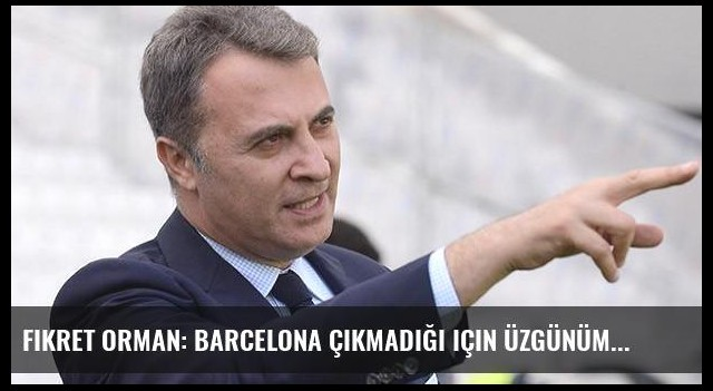 Fikret Orman: Barcelona çıkmadığı için üzgünüm