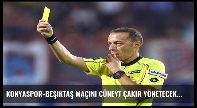 Konyaspor-Beşiktaş maçını Cüneyt Çakır yönetecek
