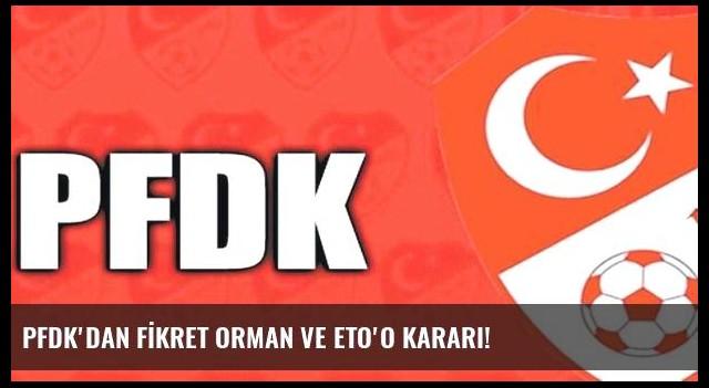 PFDK'DAN FİKRET ORMAN VE ETO'O KARARI!