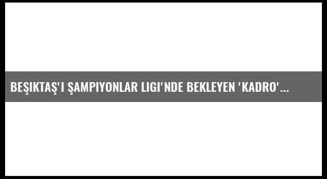 Beşiktaş'ı Şampiyonlar Ligi'nde bekleyen 'kadro' sıkıntısı