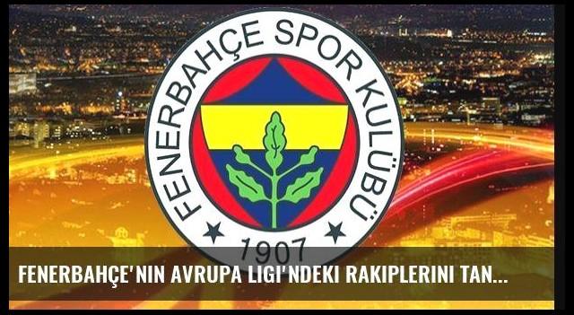 Fenerbahçe'nin Avrupa Ligi'ndeki rakiplerini tanıyalım