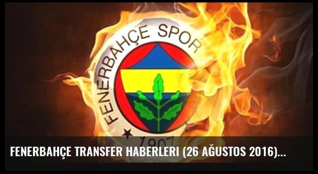 Fenerbahçe transfer haberleri (26 Ağustos 2016)