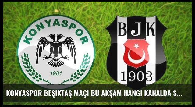 Konyaspor Beşiktaş maçı bu akşam hangi kanalda saat kaçta?