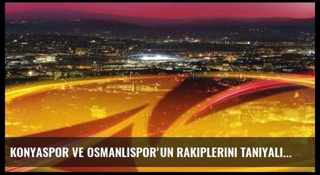 Konyaspor ve Osmanlıspor'un rakiplerini tanıyalım