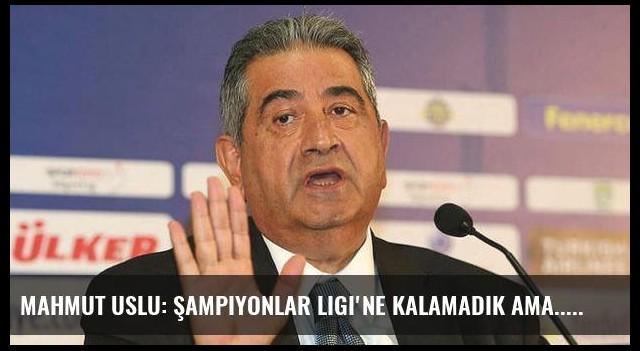 Mahmut Uslu: Şampiyonlar Ligi'ne kalamadık ama...