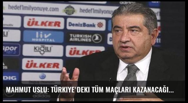 Mahmut Uslu: Türkiye'deki tüm maçları kazanacağız