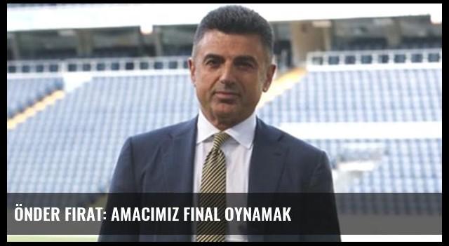 Önder Fırat: Amacımız final oynamak
