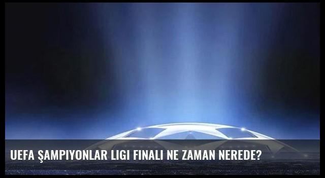 UEFA Şampiyonlar Ligi finali ne zaman nerede?