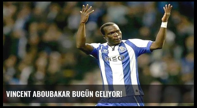 Vincent Aboubakar bugün geliyor!