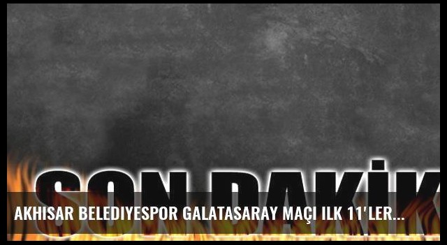 Akhisar Belediyespor Galatasaray maçı ilk 11'leri