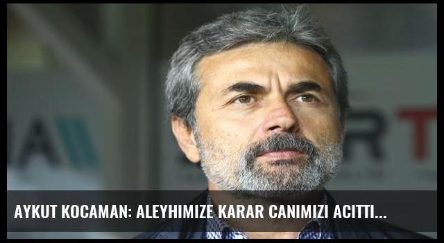 Aykut Kocaman: Aleyhimize karar canımızı acıttı