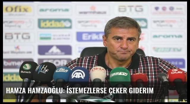 Hamza Hamzaoğlu: İstemezlerse çeker giderim