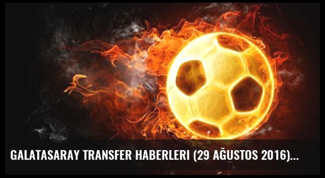 Galatasaray transfer haberleri (29 Ağustos 2016)