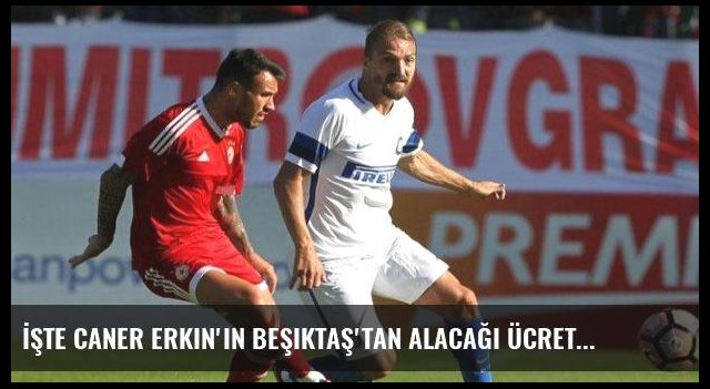 İşte Caner Erkin'in Beşiktaş'tan alacağı ücret