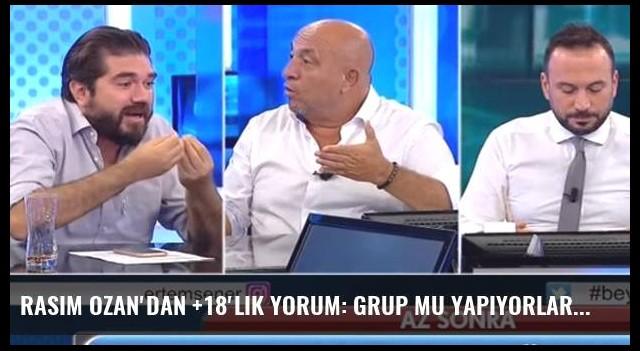Rasim Ozan'dan +18'lik yorum: Grup mu yapıyorlar?