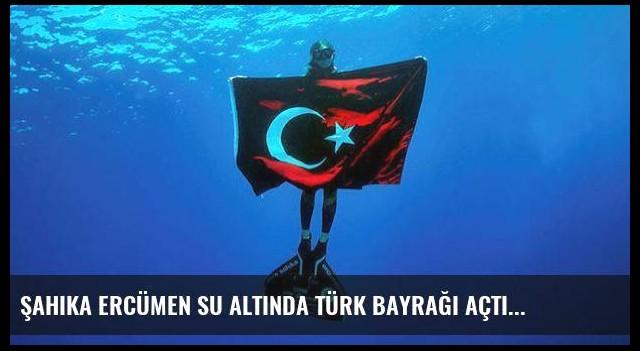Şahika Ercümen su altında Türk bayrağı açtı