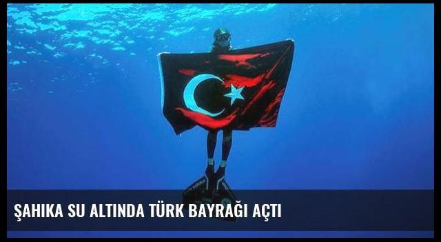 Şahika su altında Türk bayrağı açtı