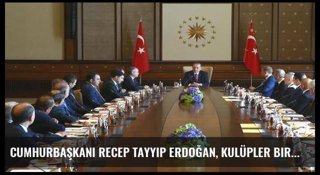 Cumhurbaşkanı Recep Tayyip Erdoğan, Kulüpler Birliği'ni kabul etti
