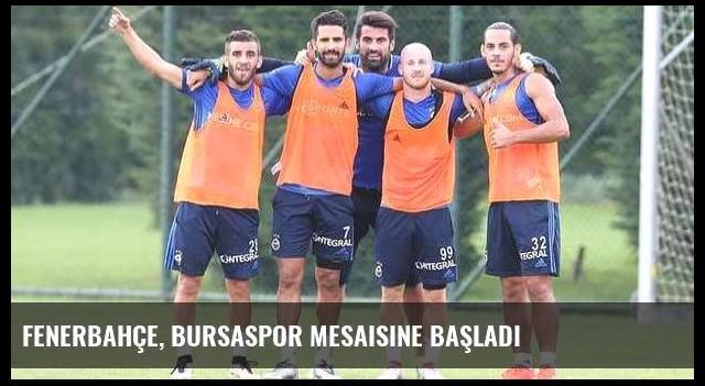 Fenerbahçe, Bursaspor mesaisine başladı