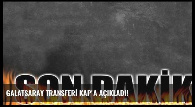 GALATSARAY TRANSFERİ KAP'A AÇIKLADI!