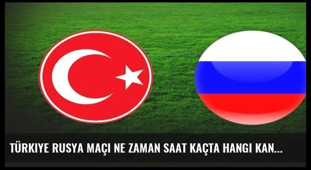 Türkiye Rusya maçı ne zaman saat kaçta hangi kanalda?