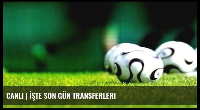 CANLI | İşte son gün transferleri