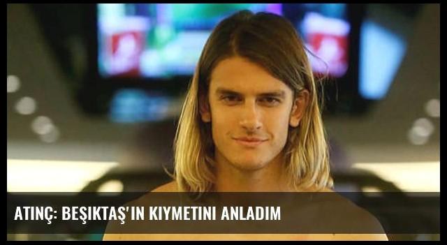 Atınç: Beşiktaş'ın kıymetini anladım