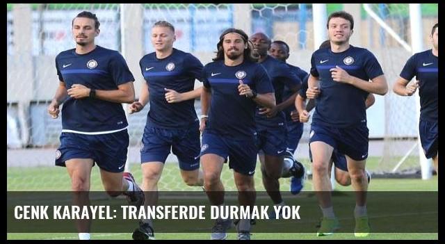 Cenk Karayel: Transferde durmak yok