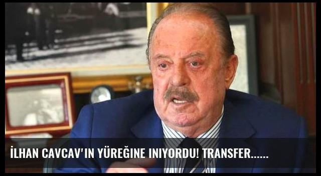 İlhan Cavcav'ın yüreğine iniyordu! Transfer...