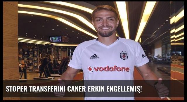 Stoper transferini Caner Erkin engellemiş!