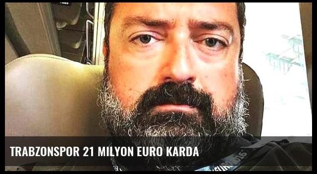 Trabzonspor 21 milyon euro karda