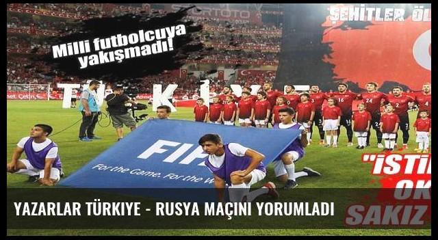 Yazarlar Türkiye - Rusya maçını yorumladı